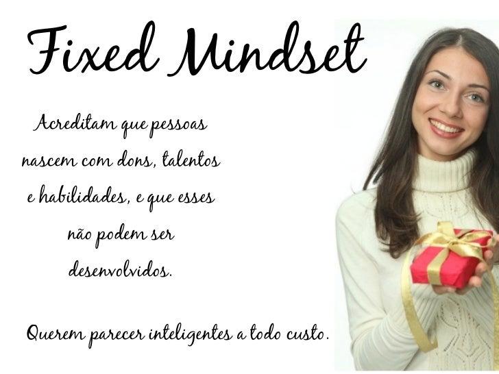 Fixed Mindset Acreditam que pessoasnascem com dons, talentose habilidades, e que esses     não podem ser     desenvolvidos...
