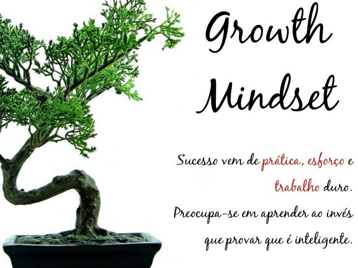 Growth    MindsetSucesso vem de prática, esforço e                  trabalho duro.Preocupa-se em aprender ao invés     que...