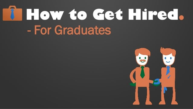 How to Get Hired. - For Graduates