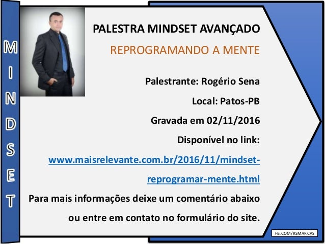 FB.COM/RSMARCAS PALESTRA MINDSET AVANÇADO REPROGRAMANDO A MENTE Palestrante: Rogério Sena Local: Patos-PB Gravada em 02/11...