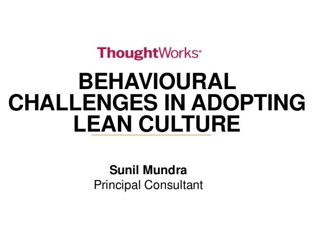 BEHAVIOURAL CHALLENGES IN ADOPTING LEAN CULTURE Sunil Mundra Principal Consultant