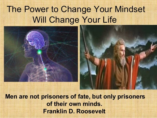 The Power to Change Your Mindset Will Change Your Life Men are not prisoners of fate, but only prisoners of their own mind...