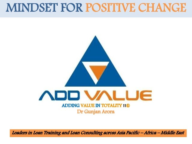ADDING VALUE IN TOTALITY !!® Dr Gunjan Arora MINDSET FOR POSITIVE CHANGE Leaders in Lean Training and Lean Consulting acro...