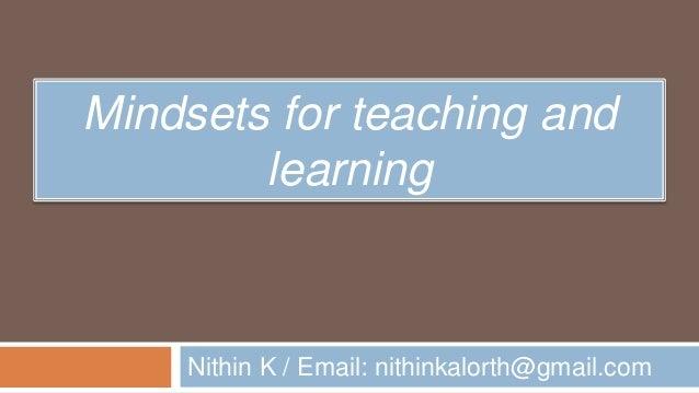 Mindsets for teaching and learning Nithin K / Email: nithinkalorth@gmail.com