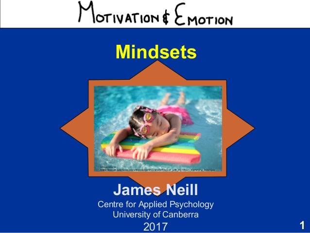 1 Motivation & Emotion James Neill Centre for Applied Psychology University of Canberra 2017 Mindsets Image source: https:...