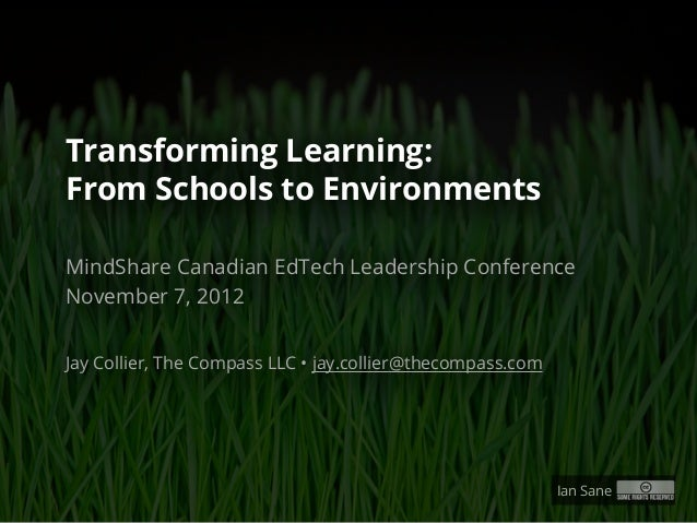 Transforming Learning:From Schools to EnvironmentsMindShare Canadian EdTech Leadership ConferenceNovember 7, 2012Jay Colli...