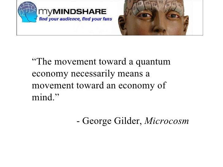 """ The movement toward a quantum economy necessarily means a movement toward an economy of mind."" - George Gilder,  Microcosm"