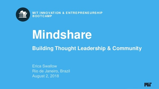 JULY 28 – AUGUST 3, 2018 RIO DE JANEIRO, BRAZIL MIT INNOVATION & ENTREPRENEURSHIP BOOTCAMP Mindshare Building Thought Lead...
