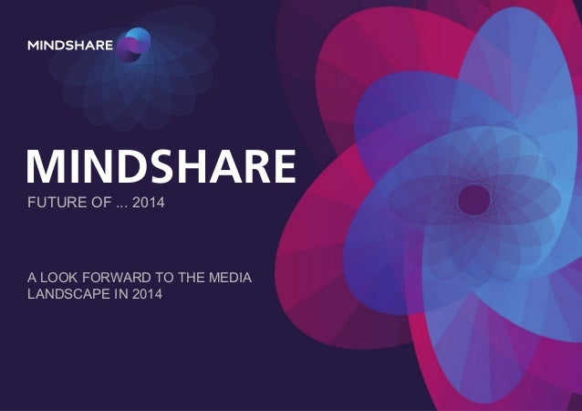 MINDSHARE FUTURE OF ... 2014  A LOOK FORWARD TO THE MEDIA LANDSCAPE IN 2014
