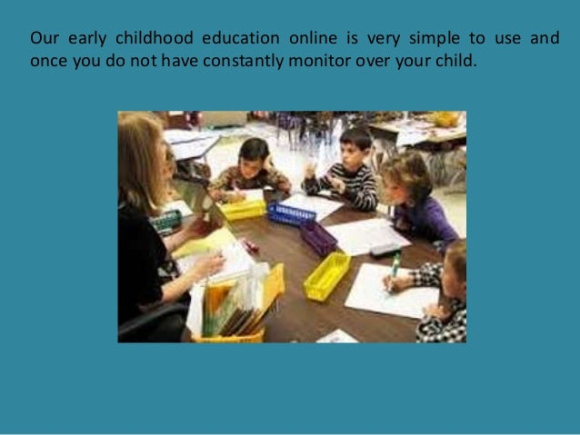 Our early childhood education online is very simple to use and once you do not have constantly monitor over your child.