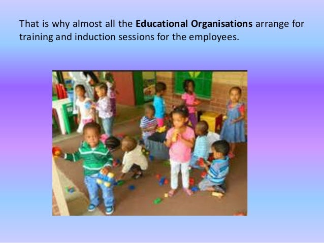 That is why almost all the Educational Organisations arrange for training and induction sessions for the employees.