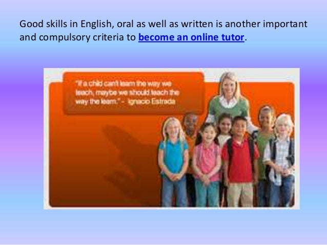 Good skills in English, oral as well as written is another important and compulsory criteria to become an online tutor.