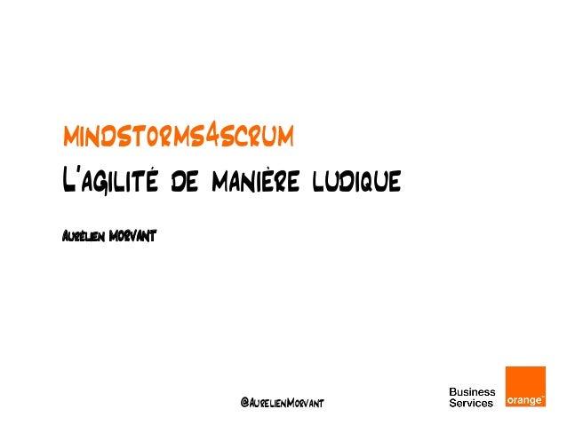 @AurelienMorvant mindstorms4scrum L'agilité de manière ludique Aurélien MORVANT