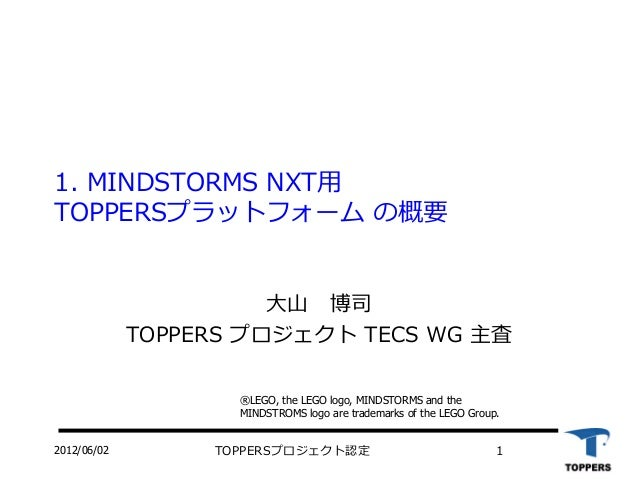 2012/06/02 TOPPERSプロジェクト認定 1 1. MINDSTORMS NXT用 TOPPERSプラットフォーム の概要 大山 博司 TOPPERS プロジェクト TECS WG 主査 ®LEGO, the LEGO logo, ...