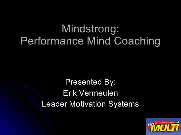 Mindstrong: Performance Mind Coaching Presented By: Erik Vermeulen Leader Motivation Systems