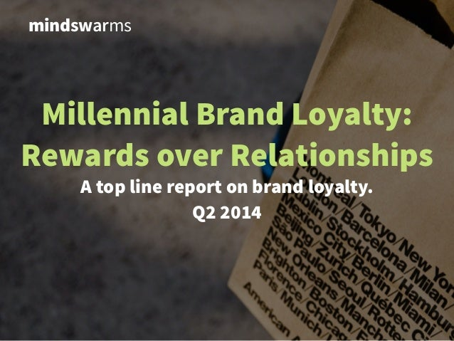 Millennial Brand Loyalty: Rewards over Relationships A top line report on brand loyalty. !Q2 2014 mindswarms