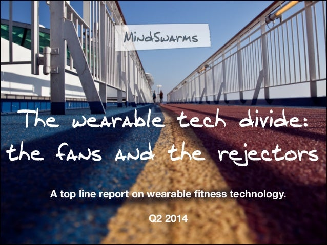 The wearable tech divide: the fans and the rejectors A top line report on wearable fitness technology. ! Q2 2014