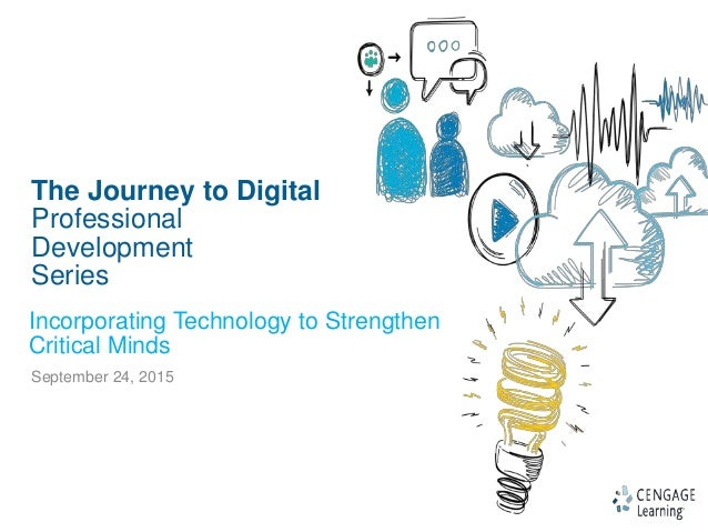 1 The Journey to Digital Professional Development Series September 24, 2015 Incorporating Technology to Strengthen Critica...