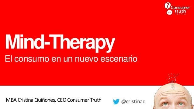 Mind-Therapy El consumo en un nuevo escenario MBA Cristina Quiñones, CEOConsumer Truth @cristinaq
