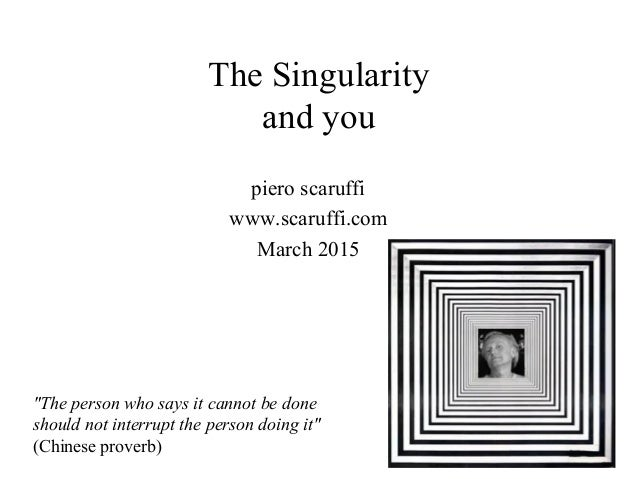 "The Singularity and you piero scaruffi www.scaruffi.com March 2015 ""The person who says it cannot be done should not inter..."
