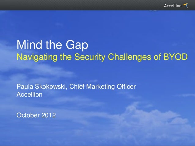 Mind the GapNavigating the Security Challenges of BYODPaula Skokowski, Chief Marketing OfficerAccellionOctober 2012