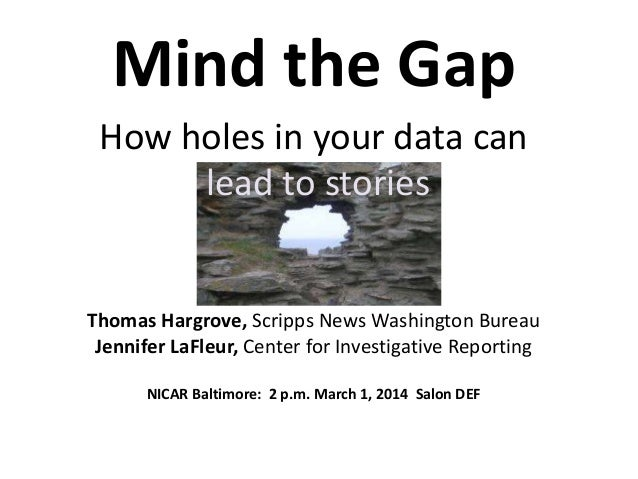 Mind the Gap How holes in your data can lead to stories  Thomas Hargrove, Scripps News Washington Bureau Jennifer LaFleur,...