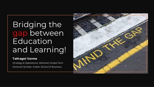 Bridging the gap between Education and Learning! Tathagat Varma Strategy & Operations, Walmart Global Tech Doctoral Schola...