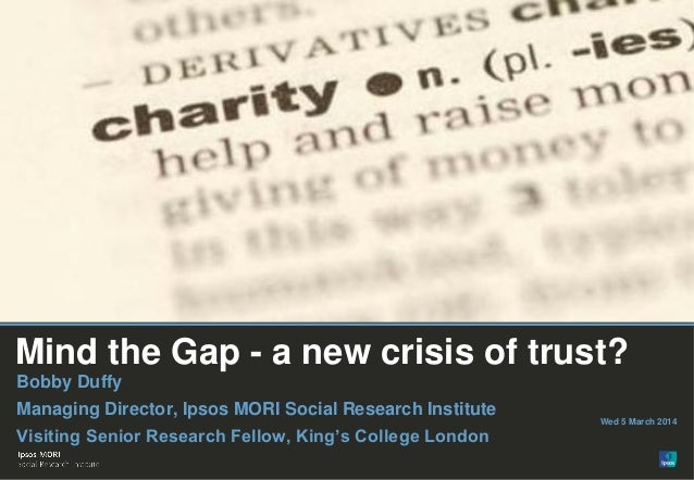 Mind the Gap - a new crisis of trust? Bobby Duffy Managing Director, Ipsos MORI Social Research Institute Visiting Senior ...