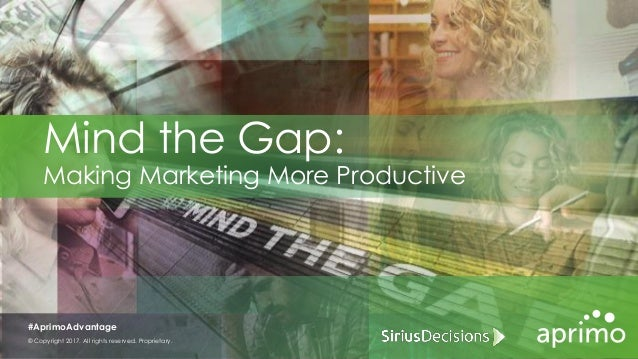 Mind the Gap: Making Marketing More Productive © Copyright 2017. All rights reserved. Proprietary. #AprimoAdvantage
