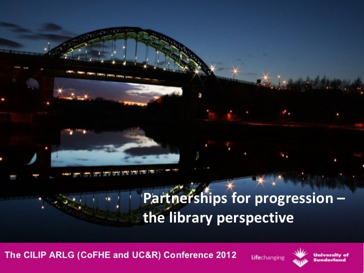 Partnerships for progression –                            the library perspectiveThe CILIP ARLG (CoFHE and UC&R) Conferenc...