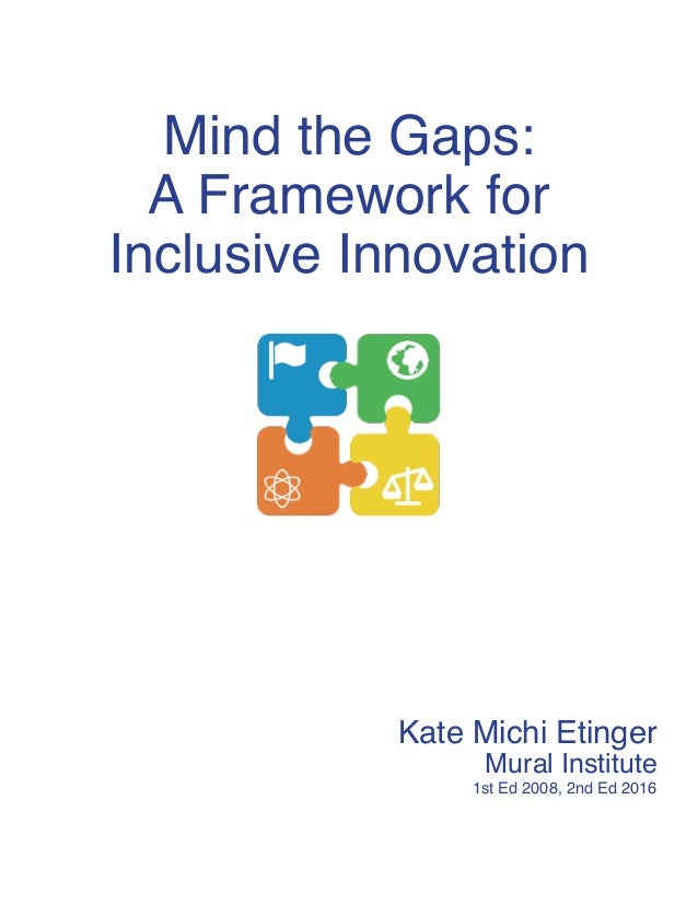 Mind the Gaps: A Framework for Inclusive Innovation Kate Michi Etinger Mural Institute 1st Ed 2008, 2nd Ed 2016