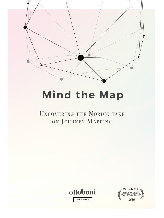 Mind the Map Uncovering the Nordic take on Journey Mapping NORDIC MORNING INNOVATION AWARD W I N N E R 2016RESEARCH