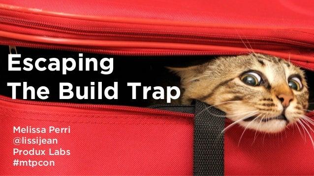 @lissijean Escaping The Build Trap Melissa Perri @lissijean Produx Labs #mtpcon