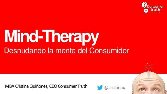 Mind-Therapy Desnudando la mente del Consumidor MBA Cristina Quiñones, CEOConsumer Truth @cristinaq