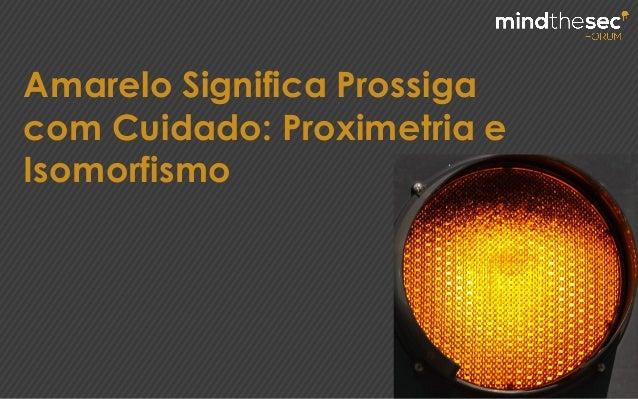 Amarelo Significa Prossiga com Cuidado: Proximetria e Isomorfismo