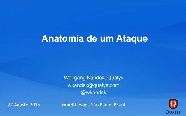 Anatomia de um Ataque Wolfgang Kandek, Qualys wkandek@qualys.com @wkandek 27 Agosto 2015 mindthesec - São Paulo, Brasil