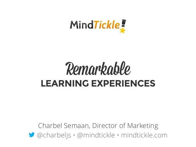 Remarkable LEARNING EXPERIENCES Charbel Semaan, Director of Marketing t @charbeljs • @mindtickle • mindtickle.com