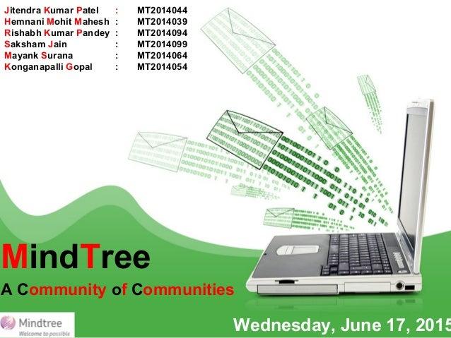 MindTree A Community of Communities Wednesday, June 17, 2015 Jitendra Kumar Patel : MT2014044 Hemnani Mohit Mahesh : MT201...