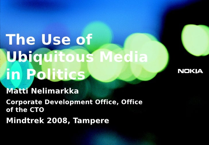 The Use of Ubiquitous Media in Politics Matti Nelimarkka Corporate Development Office, Office of the CTO Mindtrek 2008, Ta...