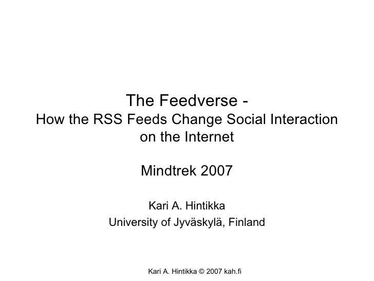 The Feedverse - How the RSS Feeds Change Social Interaction on the Internet Mindtrek 2007 Kari A. Hintikka University of J...