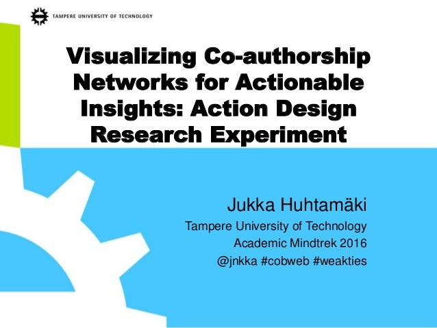 Visualizing Co-authorship Networks for Actionable Insights: Action Design Research Experiment Jukka Huhtamäki Tampere Univ...