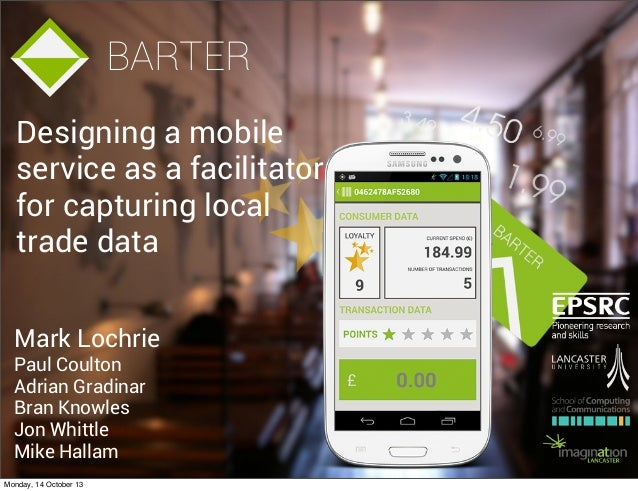 BARTER Designing a mobile service as a facilitator for capturing local trade data Mark Lochrie Paul Coulton Adrian Gradina...