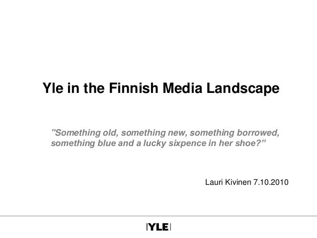 "Yle in the Finnish Media Landscape ""Something old, something new, something borrowed, something blue and a lucky sixpence ..."