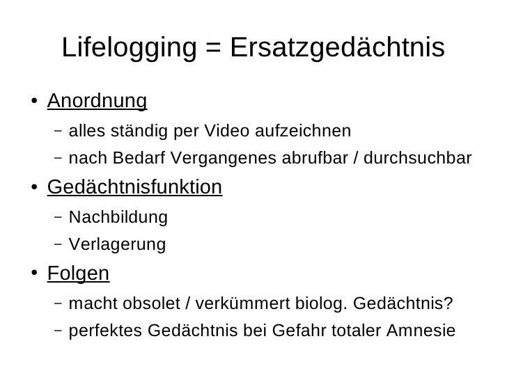 Lifelogging = Ersatzgedächtnis ●   Anordnung     –   alles ständig per Video aufzeichnen     –   nach Bedarf Vergangenes a...