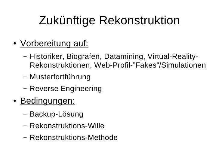 Zukünftige Rekonstruktion ●   Vorbereitung auf:     –   Historiker, Biografen, Datamining, Virtual-Reality-         Rekons...