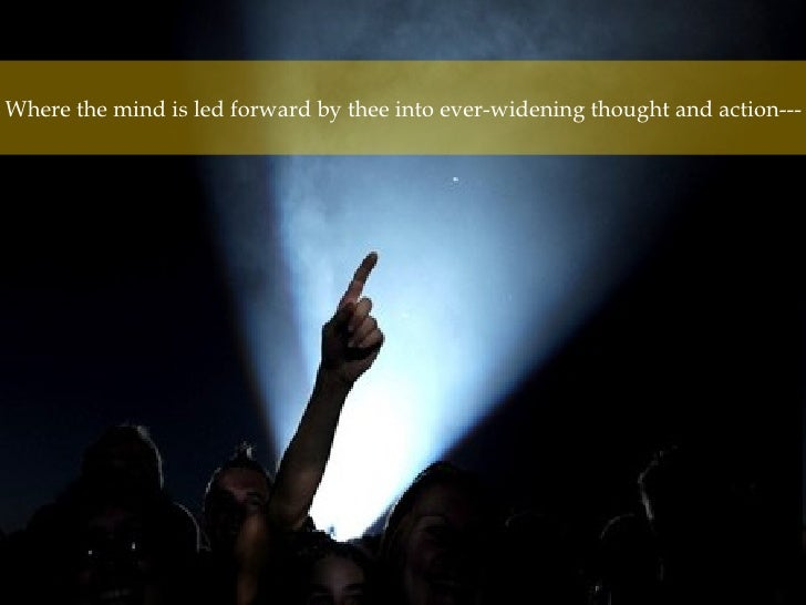 Where the mind is led forward by thee into ever-widening thought and action---