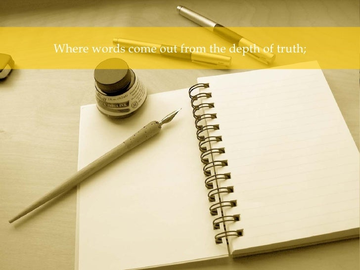 Where words come out from the depth of truth;