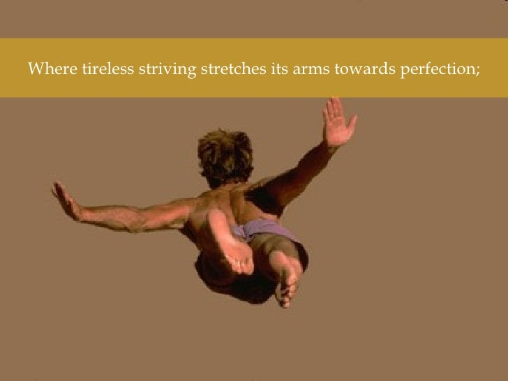 Where tireless striving stretches its arms towards perfection;