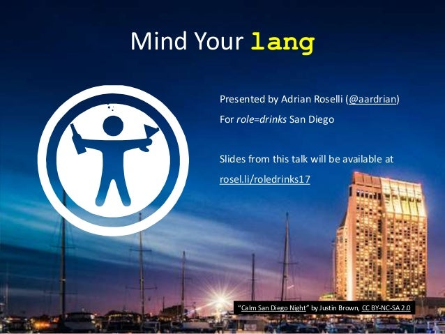 Mind Your lang Presented by Adrian Roselli (@aardrian) For role=drinks San Diego Slides from this talk will be available a...