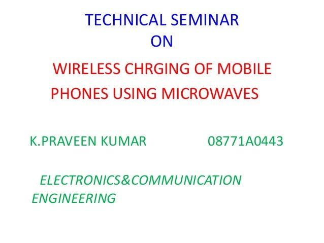 TECHNICAL SEMINAR ON WIRELESS CHRGING OF MOBILE PHONES USING MICROWAVES K.PRAVEEN KUMAR 08771A0443 ELECTRONICS&COMMUNICATI...